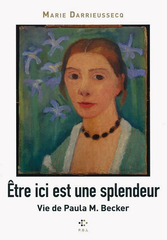 [Livre - chronique] Marie Darrieussecq, Etre ici est une splendeur. Vie de Paula M. Becker, par Jean-Paul Gavard-Perret